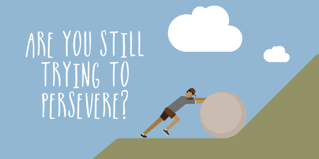 Are you still trying to persevere?